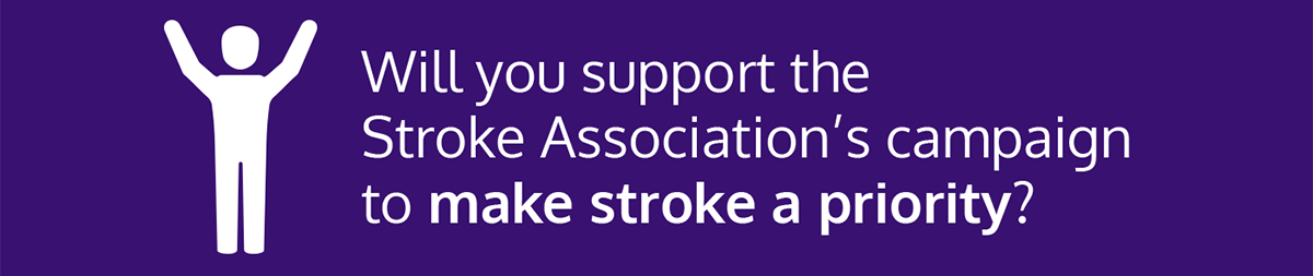 Graphic text: will you support the Stroke Association's campaign to make stroke a priority?