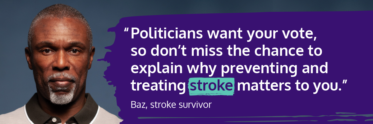 Graphic text: politicians want your vote, so don't miss the chance to explain why preventing and treating stroke matters to you. Baz, stroke survivor