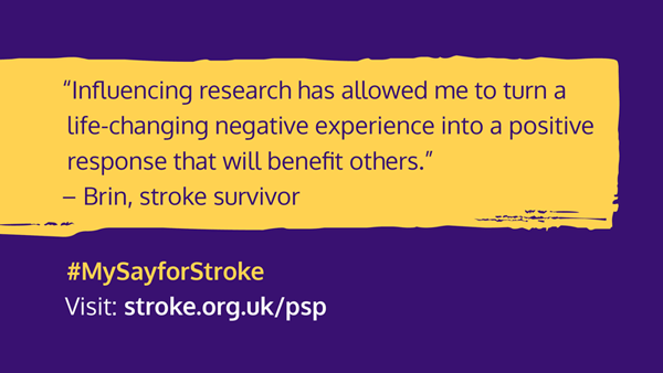 """Graphic with text: """"Influencing research has allowed me to turn a life-changing negative experience into a positive response that will benefit others"""" Brin, stroke survivor #MySayforStroke Visit:stroke.org.uk/psp"""