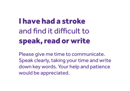 Communication card which reads: I have had a stroke and find it difficult to speak, read or write